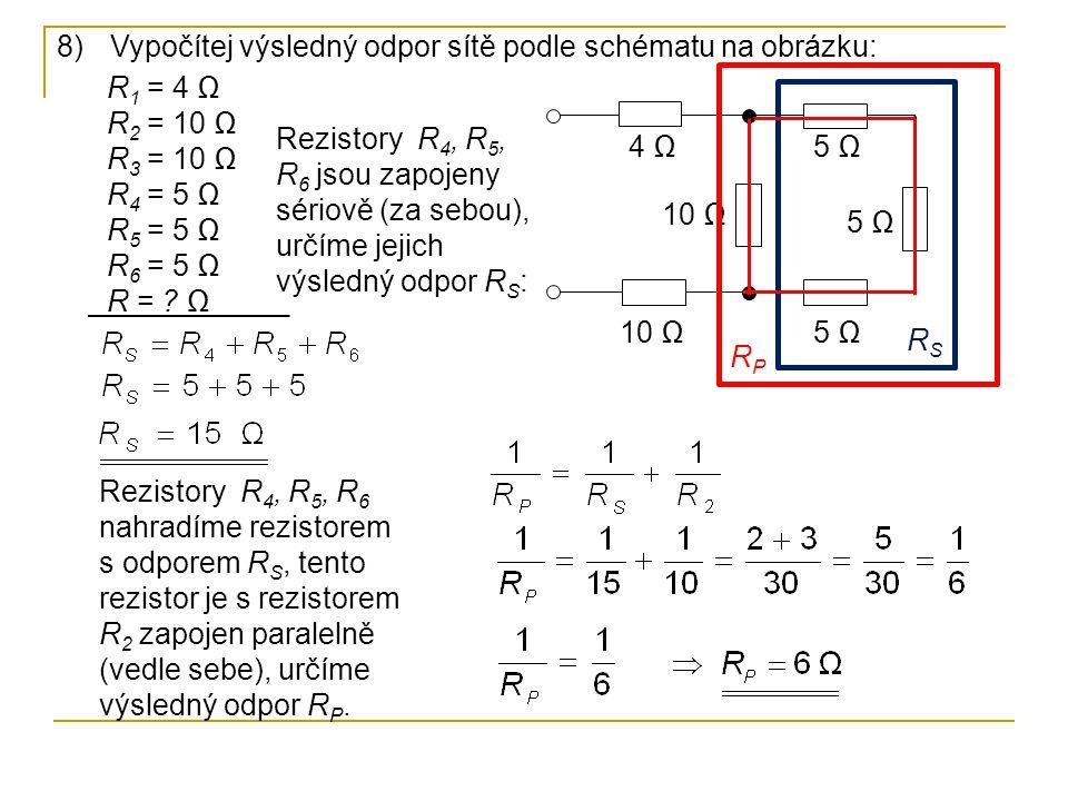 8)Vypočítej výsledný odpor sítě podle schématu na obrázku: 10 Ω 5 Ω 10 Ω 4 Ω RSRS RPRP R 1 = 4 Ω R 2 = 10 Ω R 3 = 10 Ω R 4 = 5 Ω R 5 = 5 Ω R 6 = 5 Ω R