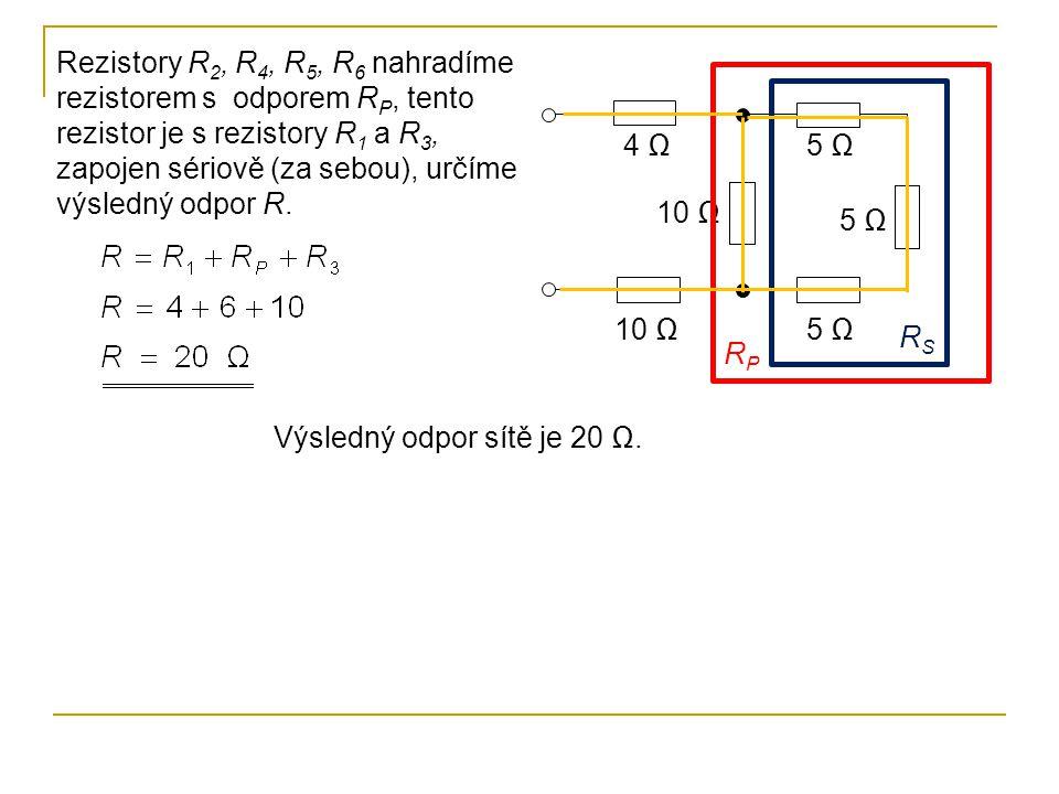 10 Ω 5 Ω 10 Ω 4 Ω RSRS RPRP Rezistory R 2, R 4, R 5, R 6 nahradíme rezistorem s odporem R P, tento rezistor je s rezistory R 1 a R 3, zapojen sériově