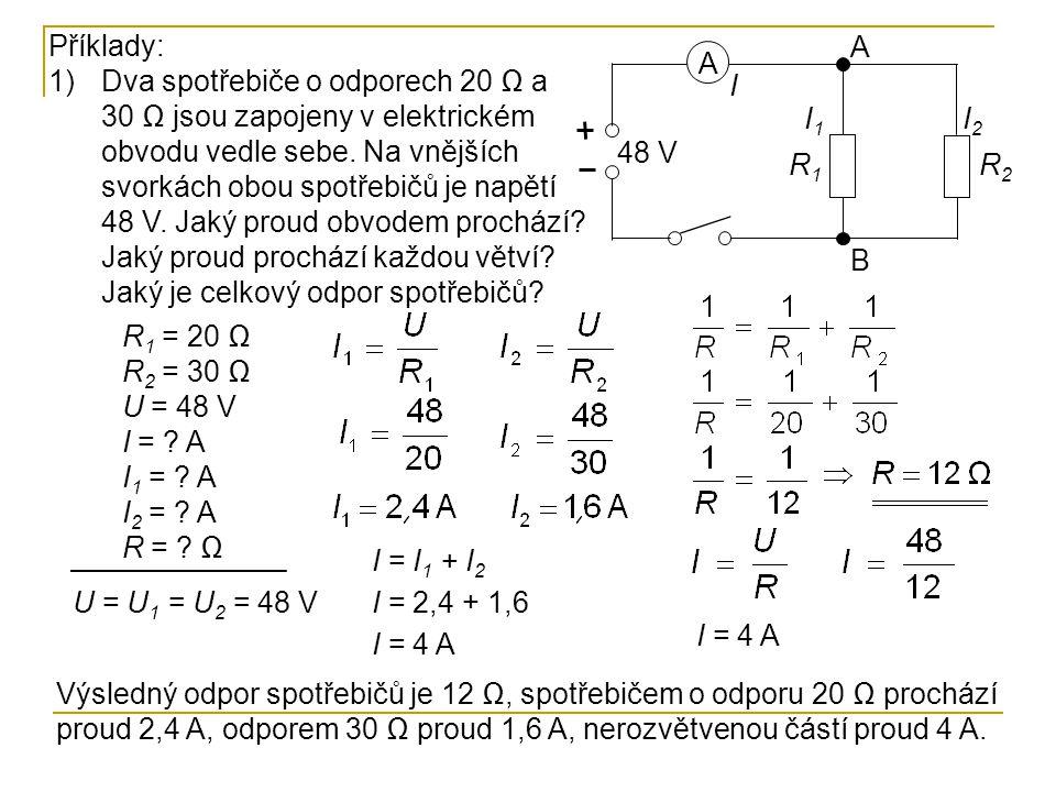 Příklady: 1)Dva spotřebiče o odporech 20 Ω a 30 Ω jsou zapojeny v elektrickém obvodu vedle sebe. Na vnějších svorkách obou spotřebičů je napětí 48 V.