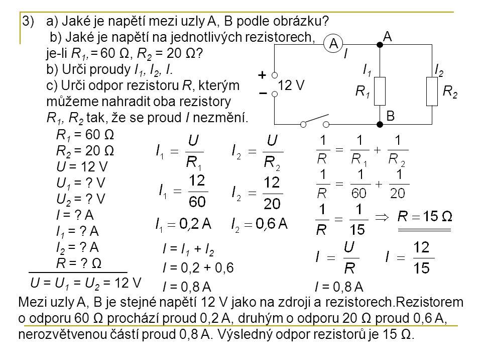 3)a) Jaké je napětí mezi uzly A, B podle obrázku? b) Jaké je napětí na jednotlivých rezistorech, je-li R 1,= 60 Ω, R 2 = 20 Ω? b) Urči proudy I 1, I 2