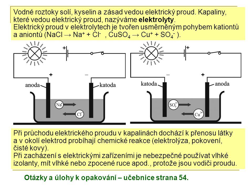 Vodné roztoky solí, kyselin a zásad vedou elektrický proud. Kapaliny, které vedou elektrický proud, nazýváme elektrolyty. Elektrický proud v elektroly