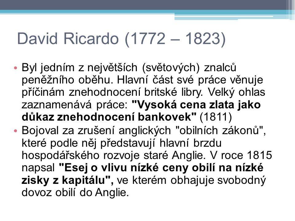 David Ricardo (1772 – 1823) Byl jedním z největších (světových) znalců peněžního oběhu. Hlavní část své práce věnuje příčinám znehodnocení britské lib