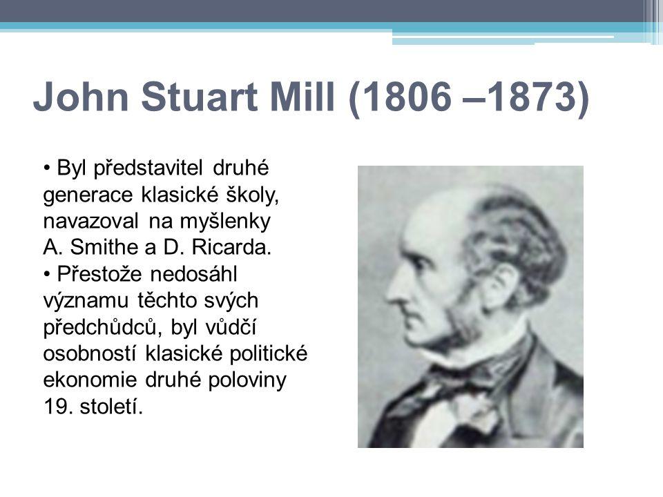 John Stuart Mill (1806 –1873) Byl představitel druhé generace klasické školy, navazoval na myšlenky A. Smithe a D. Ricarda. Přestože nedosáhl významu