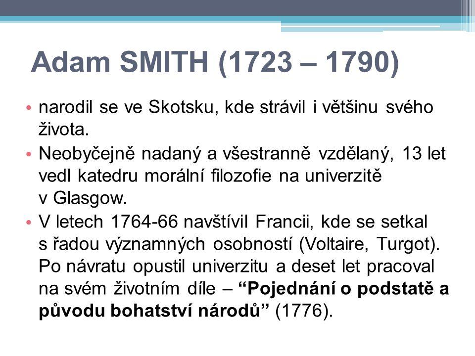 Adam SMITH (1723 – 1790) narodil se ve Skotsku, kde strávil i většinu svého života. Neobyčejně nadaný a všestranně vzdělaný, 13 let vedl katedru morál