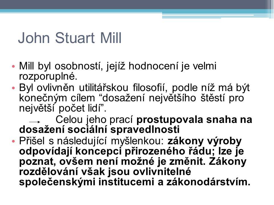 """John Stuart Mill Mill byl osobností, jejíž hodnocení je velmi rozporuplné. Byl ovlivněn utilitářskou filosofií, podle níž má být konečným cílem """"dosaž"""