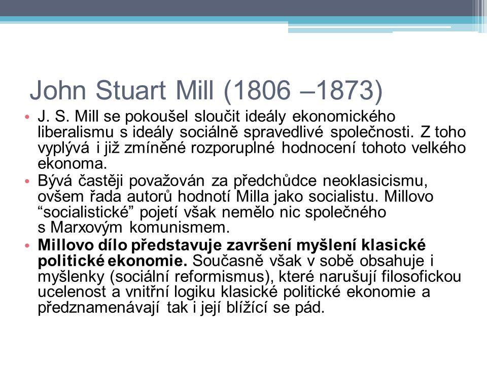 John Stuart Mill (1806 –1873) J. S. Mill se pokoušel sloučit ideály ekonomického liberalismu s ideály sociálně spravedlivé společnosti. Z toho vyplývá