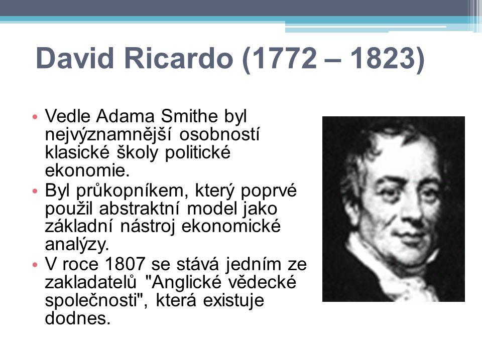 David Ricardo (1772 – 1823) Vedle Adama Smithe byl nejvýznamnější osobností klasické školy politické ekonomie. Byl průkopníkem, který poprvé použil ab