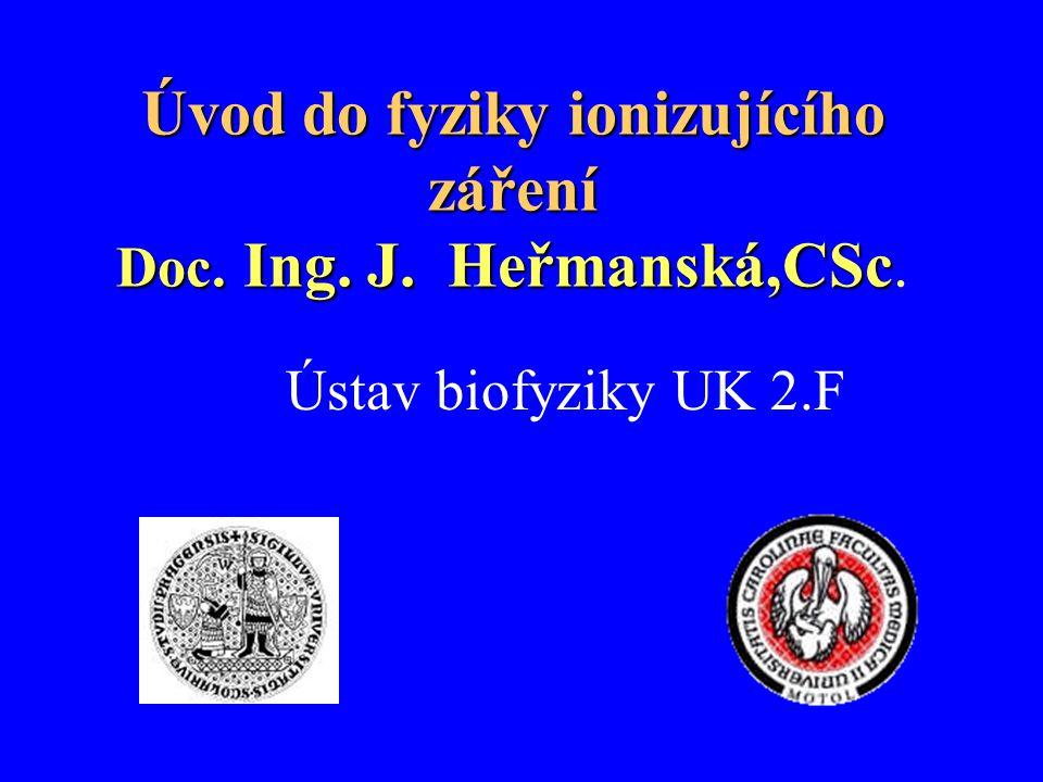 Úvod do fyziky ionizujícího záření Doc. Ing. J. Heřmanská,CSc Úvod do fyziky ionizujícího záření Doc. Ing. J. Heřmanská,CSc. Ústav biofyziky UK 2.F