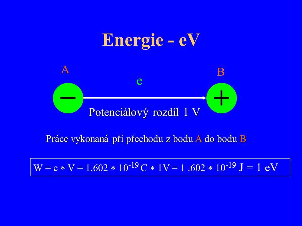 Energie - eV e Potenciálový rozdíl 1 V A B W = e  V = 1.602  10 -19 C  1V = 1.602  10 -19 J = 1 eV Práce vykonaná při přechodu z bodu A do bodu B