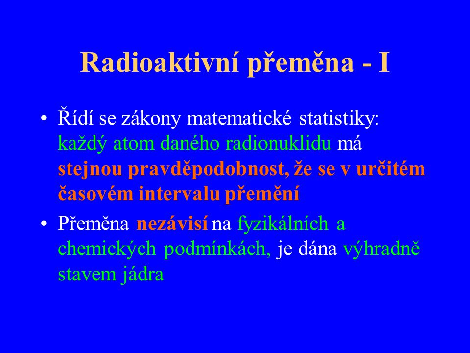 Radioaktivní přeměna - I Řídí se zákony matematické statistiky: každý atom daného radionuklidu má stejnou pravděpodobnost, že se v určitém časovém int