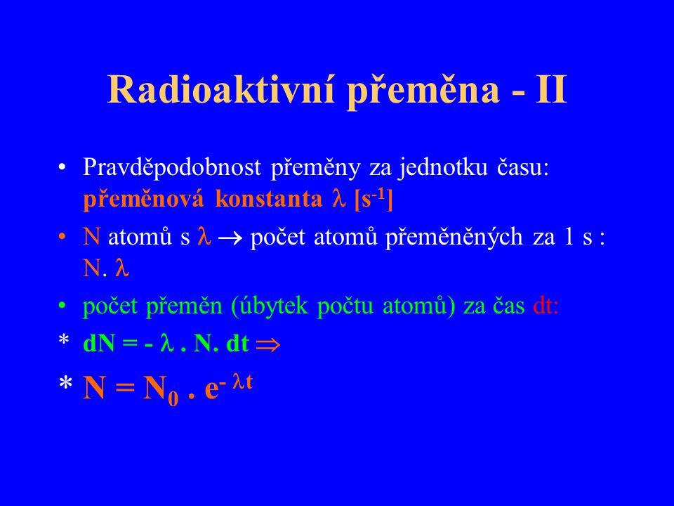 Radioaktivní přeměna - II Pravděpodobnost přeměny za jednotku času: přeměnová konstanta [s -1 ] N atomů s  počet atomů přeměněných za 1 s : N. počet