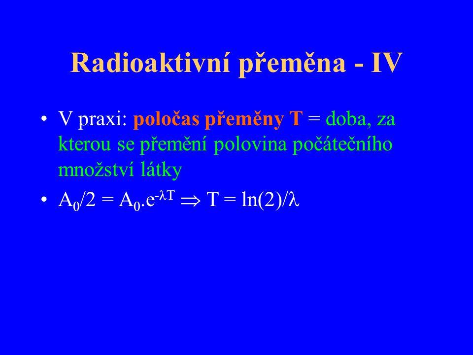 Radioaktivní přeměna - IV V praxi: poločas přeměny T = doba, za kterou se přemění polovina počátečního množství látky A 0 /2 = A 0.e - T  T = ln(2)/
