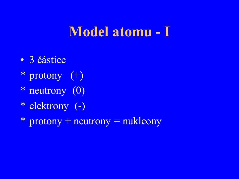 Model atomu - II Nukleony tvoří atomové jádro a jsou drženy pohromadě jadernými silami  10 -14 m Elektrony tvoří atomový obal  10 -10 m, elektrony obíhají kolem jádra podle zákonů kvantové mechaniky