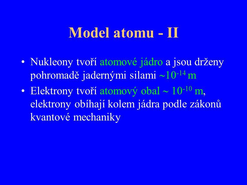 Model atomu - II Nukleony tvoří atomové jádro a jsou drženy pohromadě jadernými silami  10 -14 m Elektrony tvoří atomový obal  10 -10 m, elektrony o