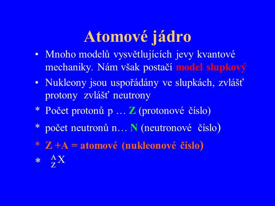 Atomové jádro Mnoho modelů vysvětlujících jevy kvantové mechaniky. Nám však postačí model slupkový Nukleony jsou uspořádány ve slupkách, zvlášť proton