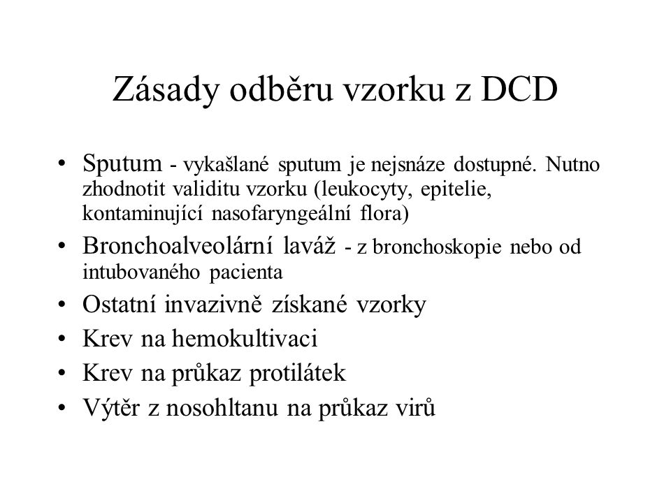 Zásady odběru vzorku z DCD Sputum - vykašlané sputum je nejsnáze dostupné. Nutno zhodnotit validitu vzorku (leukocyty, epitelie, kontaminující nasofar