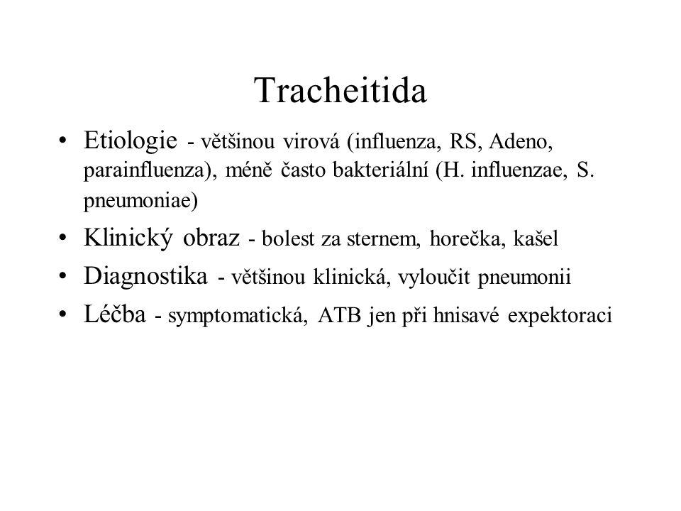 Tracheitida Etiologie - většinou virová (influenza, RS, Adeno, parainfluenza), méně často bakteriální (H. influenzae, S. pneumoniae) Klinický obraz -