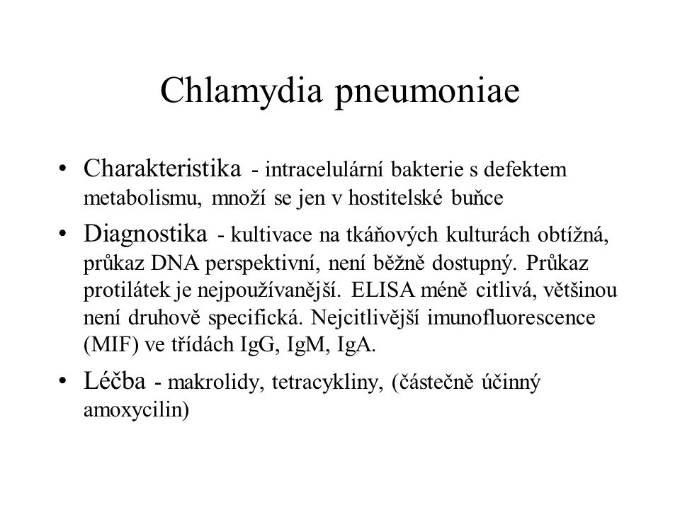 Chlamydia pneumoniae Charakteristika - intracelulární bakterie s defektem metabolismu, množí se jen v hostitelské buňce Diagnostika - kultivace na tká