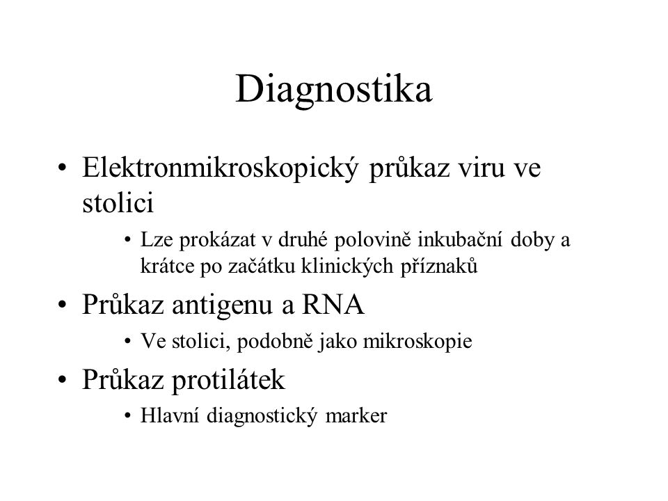 Diagnostika Elektronmikroskopický průkaz viru ve stolici Lze prokázat v druhé polovině inkubační doby a krátce po začátku klinických příznaků Průkaz a