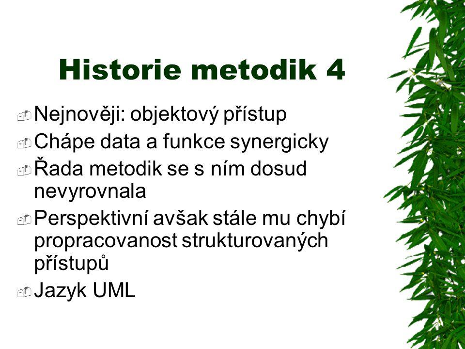 Historie metodik 4  Nejnověji: objektový přístup  Chápe data a funkce synergicky  Řada metodik se s ním dosud nevyrovnala  Perspektivní avšak stále mu chybí propracovanost strukturovaných přístupů  Jazyk UML