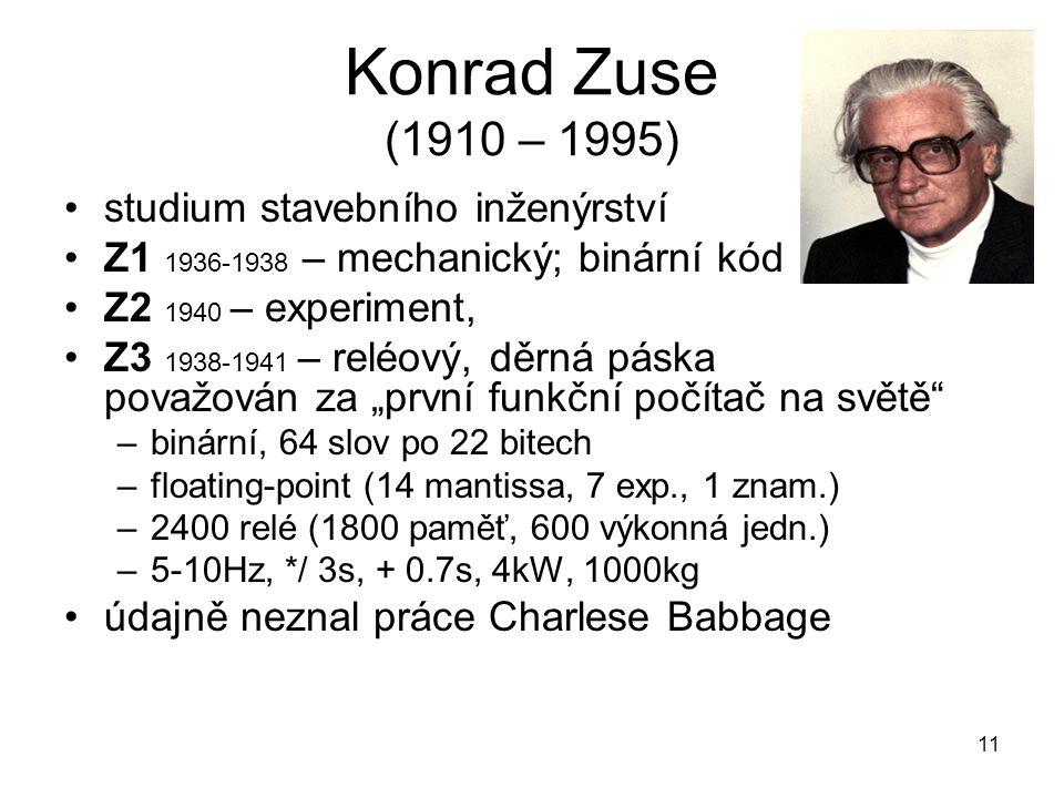 Konrad Zuse (1910 – 1995) studium stavebního inženýrství Z1 1936-1938 – mechanický; binární kód Z2 1940 – experiment, Z3 1938-1941 – reléový, děrná pá