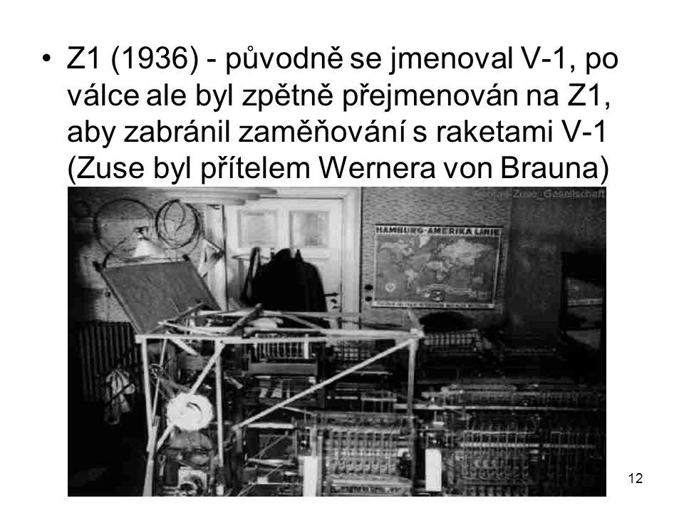 Z1 (1936) - původně se jmenoval V-1, po válce ale byl zpětně přejmenován na Z1, aby zabránil zaměňování s raketami V-1 (Zuse byl přítelem Wernera von