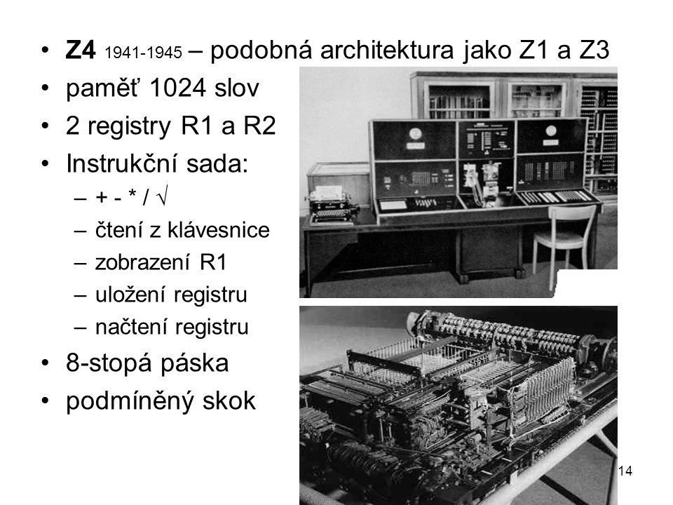 Z4 1941-1945 – podobná architektura jako Z1 a Z3 paměť 1024 slov 2 registry R1 a R2 Instrukční sada: –+ - * /  –čtení z klávesnice –zobrazení R1 –ulo