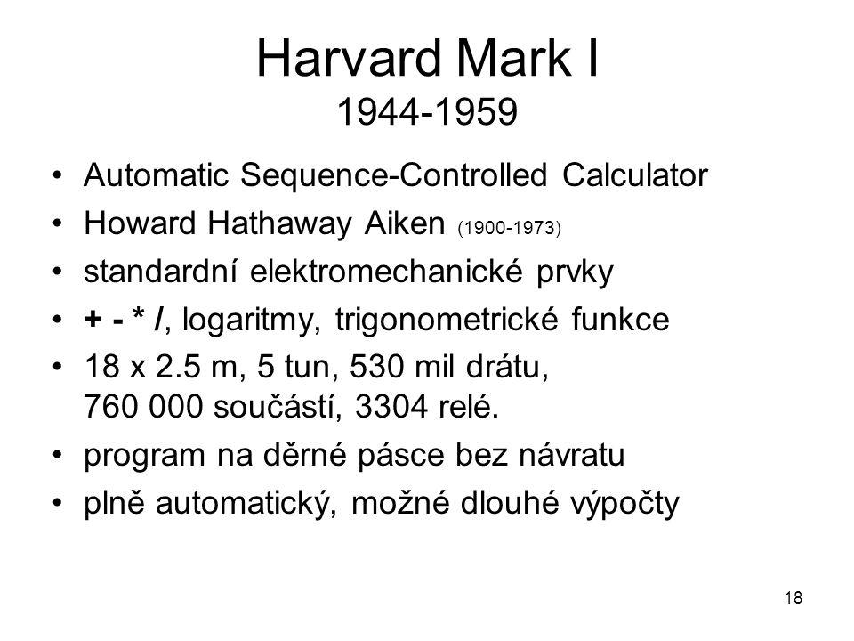 Harvard Mark I 1944-1959 Automatic Sequence-Controlled Calculator Howard Hathaway Aiken (1900-1973) standardní elektromechanické prvky + - * /, logari