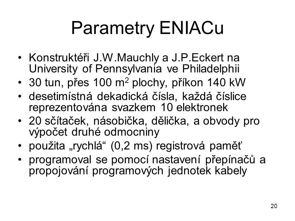 Parametry ENIACu Konstruktéři J.W.Mauchly a J.P.Eckert na University of Pennsylvania ve Philadelphii 30 tun, přes 100 m 2 plochy, příkon 140 kW deseti