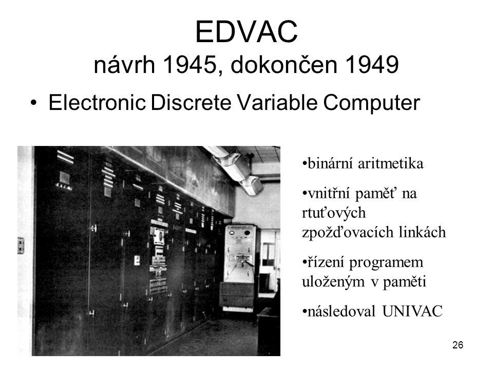 EDVAC návrh 1945, dokončen 1949 Electronic Discrete Variable Computer 26 binární aritmetika vnitřní paměť na rtuťových zpožďovacích linkách řízení pro