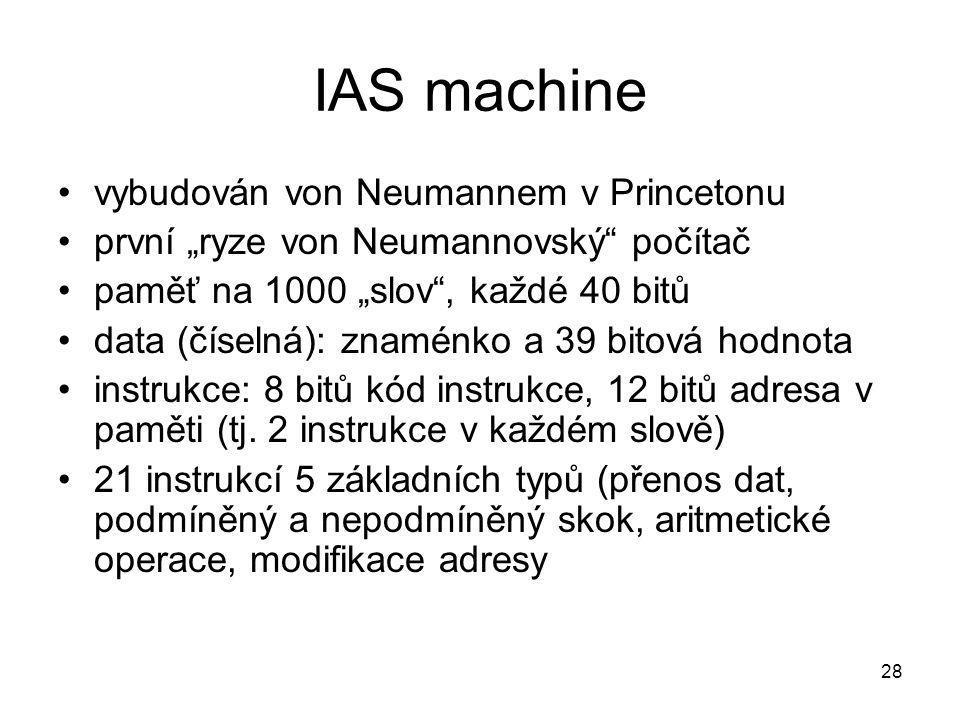 """IAS machine vybudován von Neumannem v Princetonu první """"ryze von Neumannovský"""" počítač paměť na 1000 """"slov"""", každé 40 bitů data (číselná): znaménko a"""