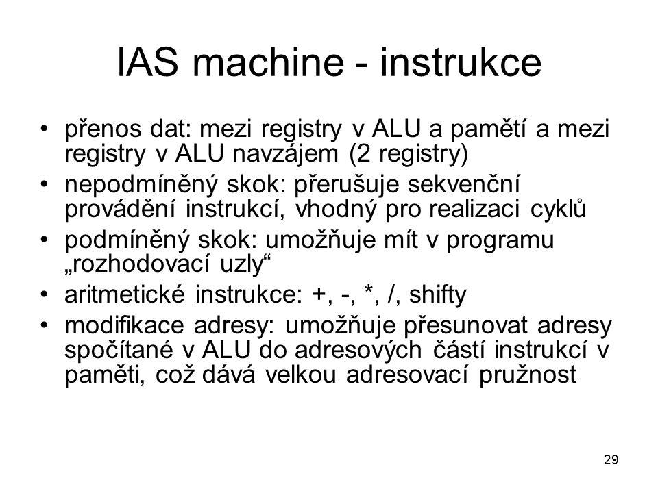IAS machine - instrukce přenos dat: mezi registry v ALU a pamětí a mezi registry v ALU navzájem (2 registry) nepodmíněný skok: přerušuje sekvenční pro