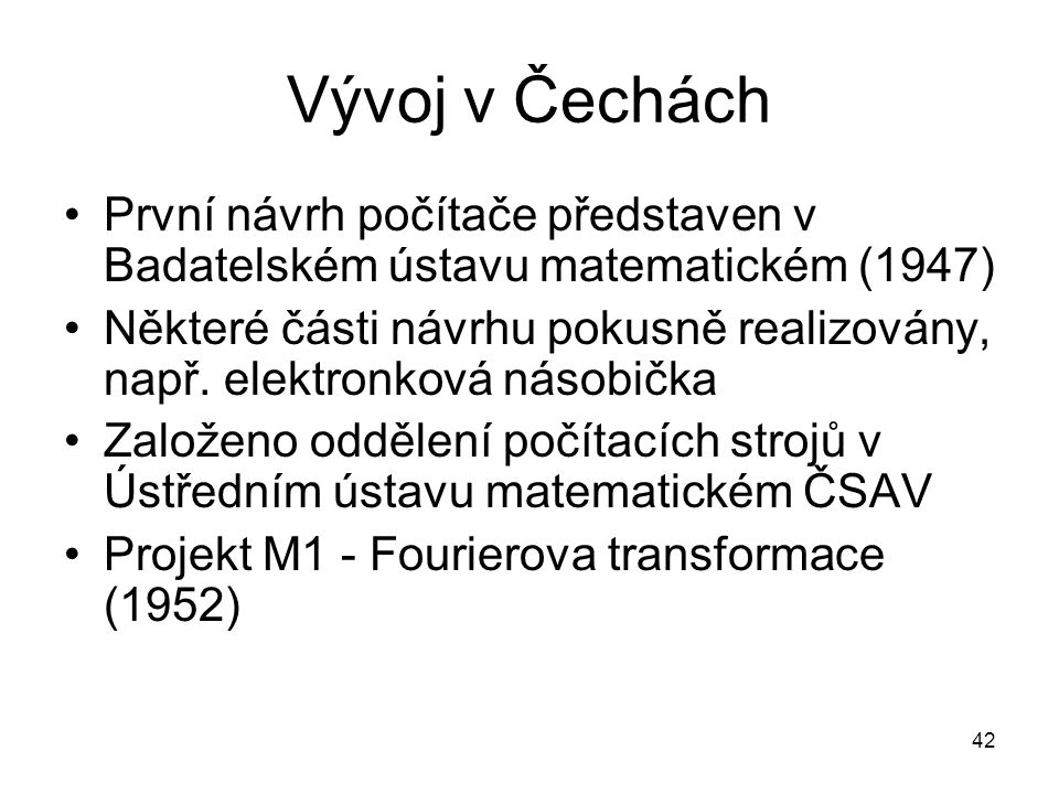 Vývoj v Čechách První návrh počítače představen v Badatelském ústavu matematickém (1947) Některé části návrhu pokusně realizovány, např. elektronková