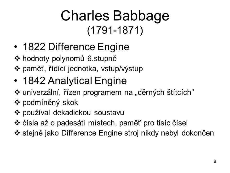 Charles Babbage (1791-1871) 1822 Difference Engine  hodnoty polynomů 6.stupně  paměť, řídící jednotka, vstup/výstup 1842 Analytical Engine  univerz