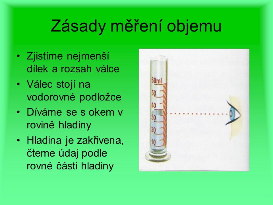 Zásady měření objemu Zjistíme nejmenší dílek a rozsah válce Válec stojí na vodorovné podložce Díváme se s okem v rovině hladiny Hladina je zakřivena, čteme údaj podle rovné části hladiny