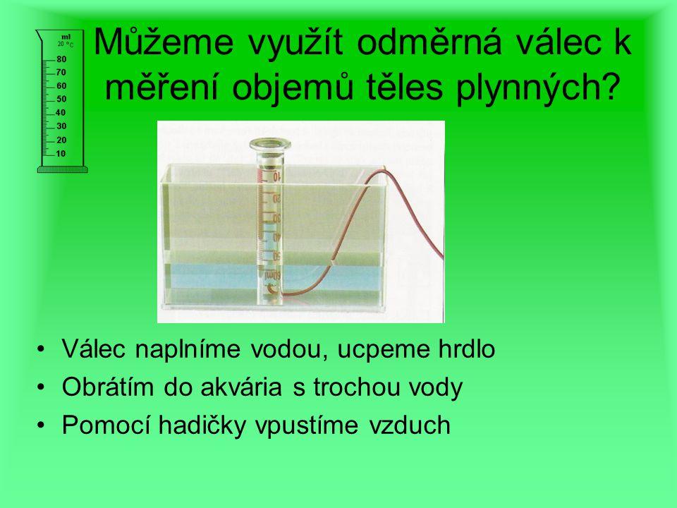 Můžeme využít odměrná válec k měření objemů těles plynných? Válec naplníme vodou, ucpeme hrdlo Obrátím do akvária s trochou vody Pomocí hadičky vpustí