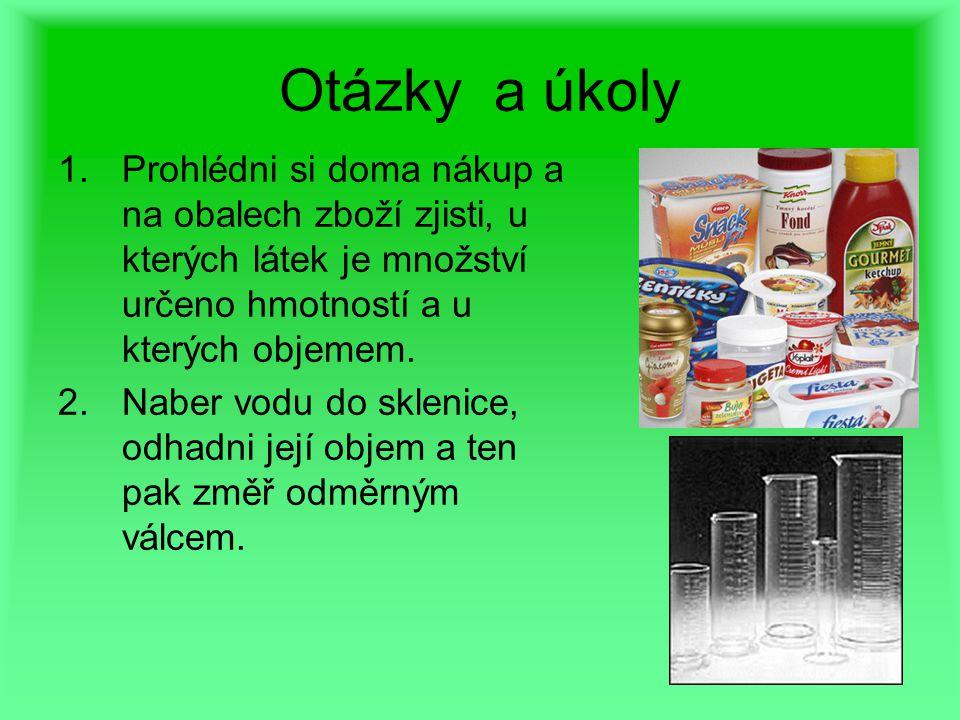 Otázky a úkoly 1.Prohlédni si doma nákup a na obalech zboží zjisti, u kterých látek je množství určeno hmotností a u kterých objemem. 2.Naber vodu do