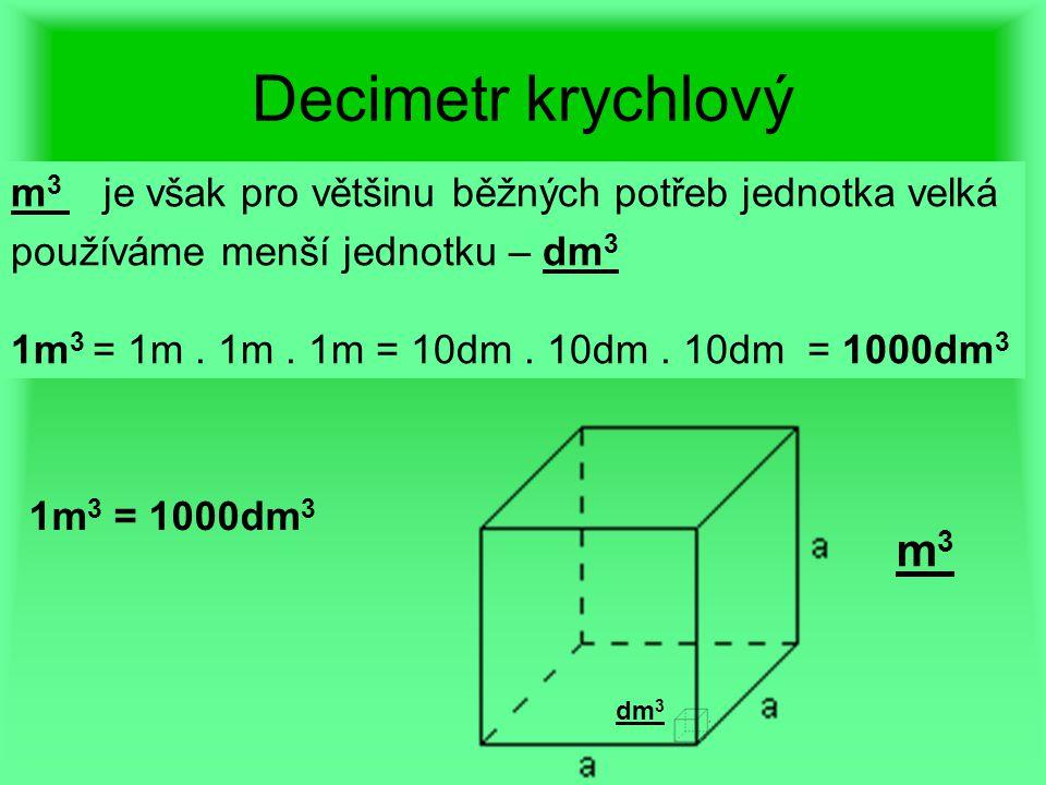 Decimetr krychlový m 3 je však pro většinu běžných potřeb jednotka velká používáme menší jednotku – dm 3 1m 3 = 1m. 1m. 1m = 10dm. 10dm. 10dm = 1000dm