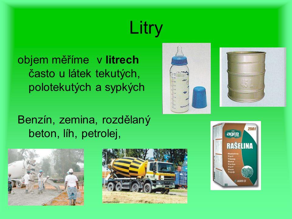 Litry objem měříme v litrech často u látek tekutých, polotekutých a sypkých Benzín, zemina, rozdělaný beton, líh, petrolej,
