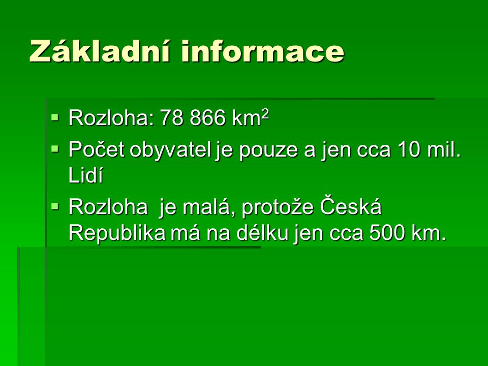 Základní informace  Rozloha: 78 866 km 2  Počet obyvatel je pouze a jen cca 10 mil. Lidí  Rozloha je malá, protože Česká Republika má na délku jen