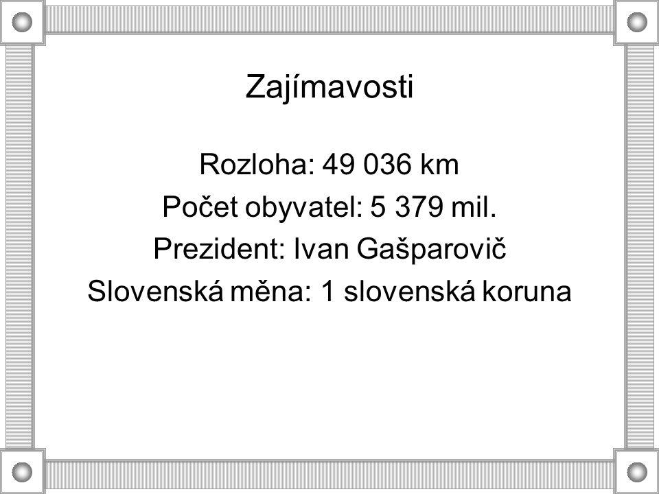 Zajímavosti Rozloha: 49 036 km Počet obyvatel: 5 379 mil. Prezident: Ivan Gašparovič Slovenská měna: 1 slovenská koruna