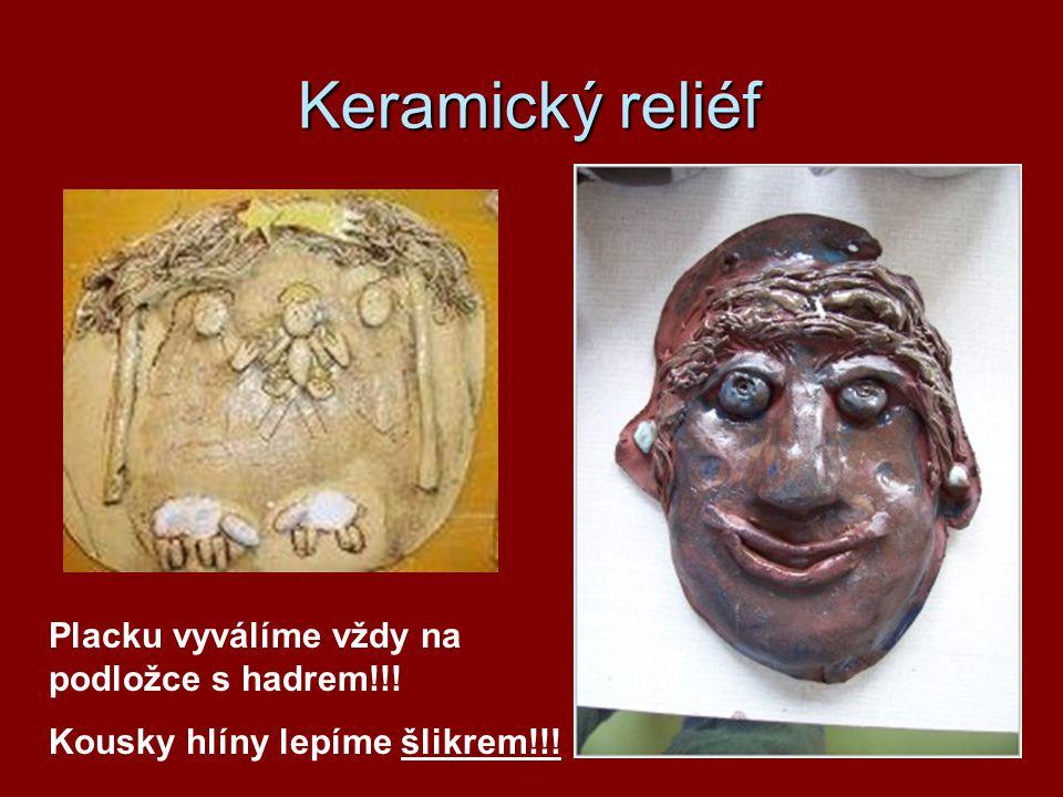 Keramický reliéf Placku vyválíme vždy na podložce s hadrem!!! Kousky hlíny lepíme šlikrem!!!