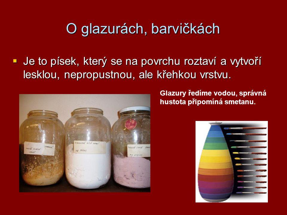 O glazurách, barvičkách  Je to písek, který se na povrchu roztaví a vytvoří lesklou, nepropustnou, ale křehkou vrstvu. Glazury ředíme vodou, správná