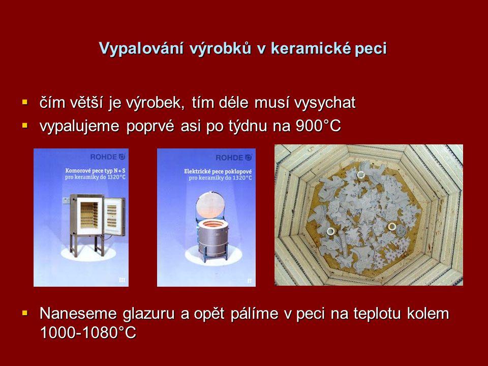 Vypalování výrobků v keramické peci  čím větší je výrobek, tím déle musí vysychat  vypalujeme poprvé asi po týdnu na 900°C  Naneseme glazuru a opět pálíme v peci na teplotu kolem 1000-1080°C