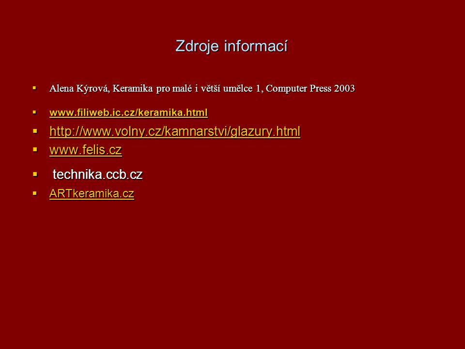 Zdroje informací  Alena Kýrová, Keramika pro malé i větší umělce 1, Computer Press 2003  www.filiweb.ic.cz/keramika.html www.filiweb.ic.cz/keramika.html  http://www.volny.cz/kamnarstvi/glazury.html http://www.volny.cz/kamnarstvi/glazury.html  www.felis.cz www.felis.cz  technika.ccb.cz  ARTkeramika.cz ARTkeramika.cz