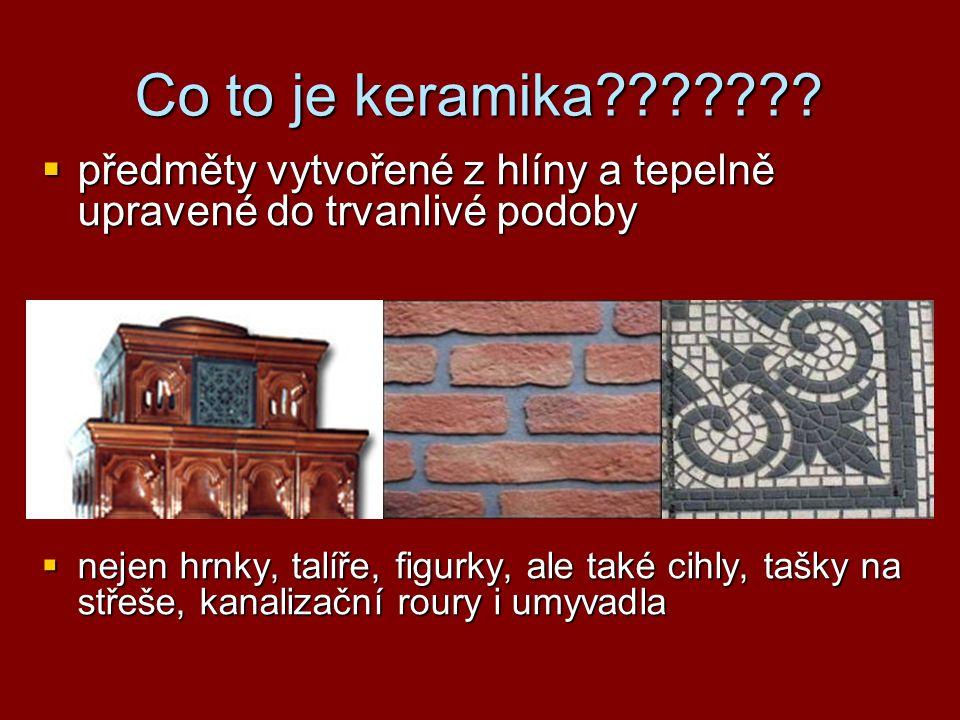 Co to je keramika???????  předměty vytvořené z hlíny a tepelně upravené do trvanlivé podoby  nejen hrnky, talíře, figurky, ale také cihly, tašky na