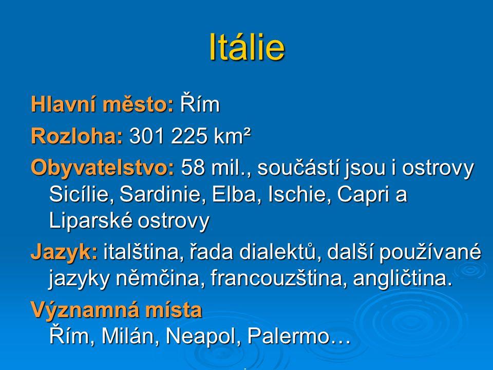 Itálie Hlavní město: Řím Rozloha: 301 225 km² Obyvatelstvo: 58 mil., součástí jsou i ostrovy Sicílie, Sardinie, Elba, Ischie, Capri a Liparské ostrovy