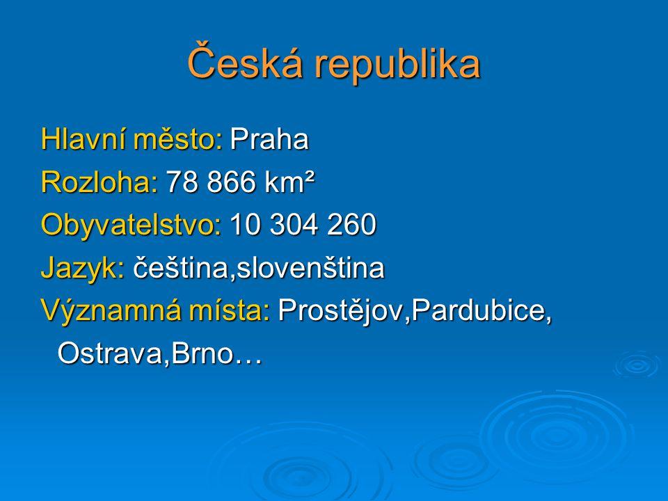 Česká republika Hlavní město: Praha Rozloha: 78 866 km² Obyvatelstvo: 10 304 260 Jazyk: čeština,slovenština Významná místa: Prostějov,Pardubice, Ostra