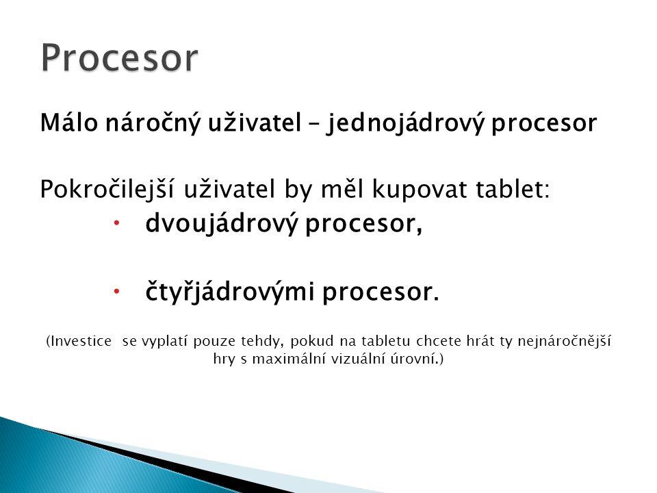 Málo náročný uživatel – jednojádrový procesor Pokročilejší uživatel by měl kupovat tablet:  dvoujádrový procesor,  čtyřjádrovými procesor.