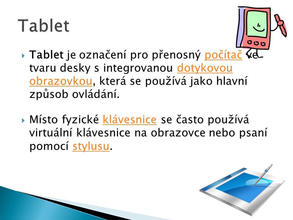 Tablet je označení pro přenosný počítač ve tvaru desky s integrovanou dotykovou obrazovkou, která se používá jako hlavní způsob ovládání.počítačdotykovou obrazovkou  Místo fyzické klávesnice se často používá virtuální klávesnice na obrazovce nebo psaní pomocí stylusu.klávesnicestylusu
